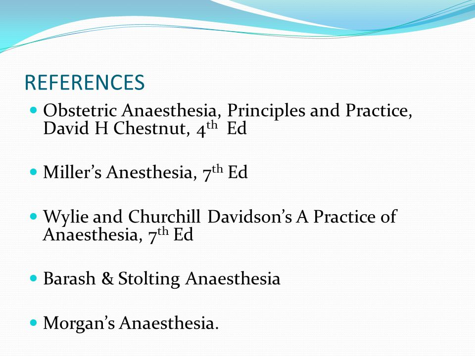 REFERENCES Obstetric Anaesthesia, Principles and Practice, David H Chestnut, 4th Ed. Miller's Anesthesia, 7th Ed.