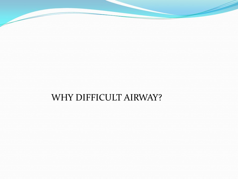 WHY DIFFICULT AIRWAY