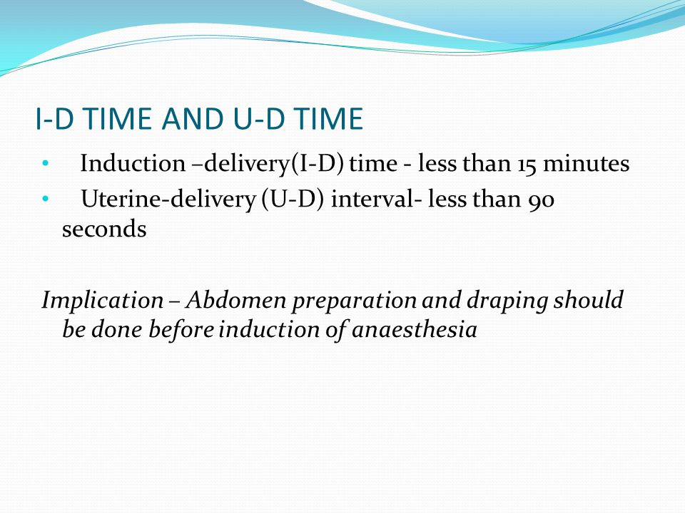 I-D TIME AND U-D TIME Induction –delivery(I-D) time - less than 15 minutes. Uterine-delivery (U-D) interval- less than 90 seconds.