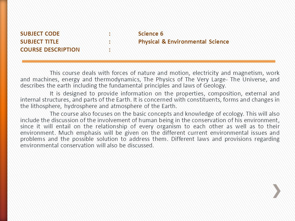 SUBJECT CODE : Science 6 SUBJECT TITLE : Physical & Environmental Science COURSE DESCRIPTION : This course deals with forces of nature and motion, electricity and magnetism, work and machines, energy and thermodynamics, The Physics of The Very Large- The Universe, and describes the earth including the fundamental principles and laws of Geology.