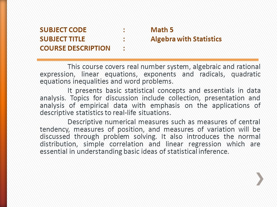 SUBJECT CODE : Math 5 SUBJECT TITLE : Algebra with Statistics COURSE DESCRIPTION : This course covers real number system, algebraic and rational expression, linear equations, exponents and radicals, quadratic equations inequalities and word problems.