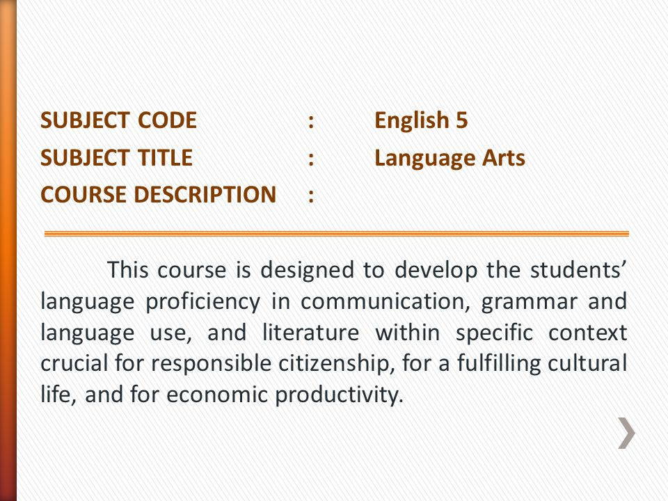 SUBJECT CODE : English 5 SUBJECT TITLE : Language Arts COURSE DESCRIPTION : This course is designed to develop the students' language proficiency in communication, grammar and language use, and literature within specific context crucial for responsible citizenship, for a fulfilling cultural life, and for economic productivity.