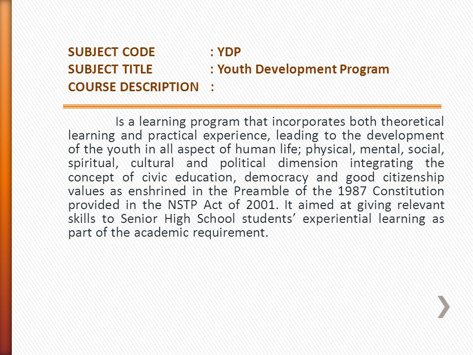 SUBJECT CODE : YDP SUBJECT TITLE : Youth Development Program COURSE DESCRIPTION : Is a learning program that incorporates both theoretical learning and practical experience, leading to the development of the youth in all aspect of human life; physical, mental, social, spiritual, cultural and political dimension integrating the concept of civic education, democracy and good citizenship values as enshrined in the Preamble of the 1987 Constitution provided in the NSTP Act of 2001.