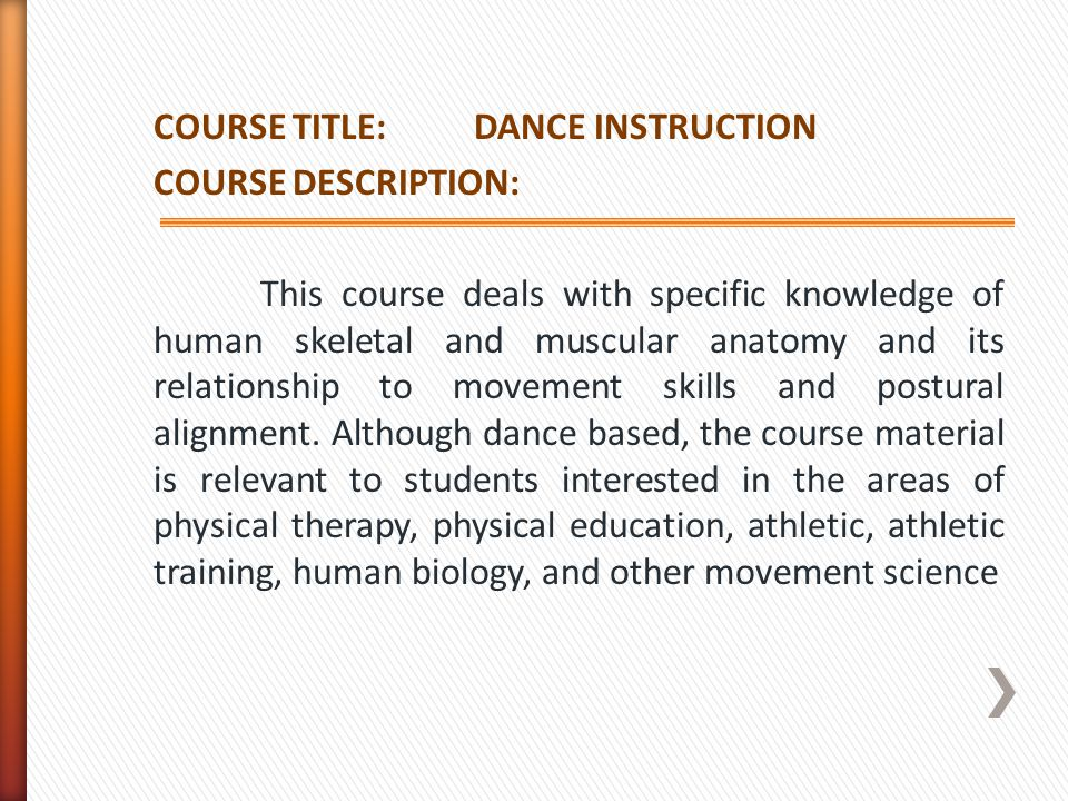 COURSE TITLE: DANCE INSTRUCTION COURSE DESCRIPTION: This course deals with specific knowledge of human skeletal and muscular anatomy and its relationship to movement skills and postural alignment.