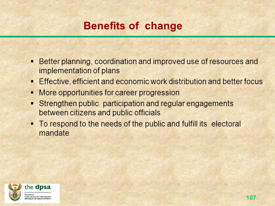 Benefits of change Better planning, coordination and improved use of resources and implementation of plans.