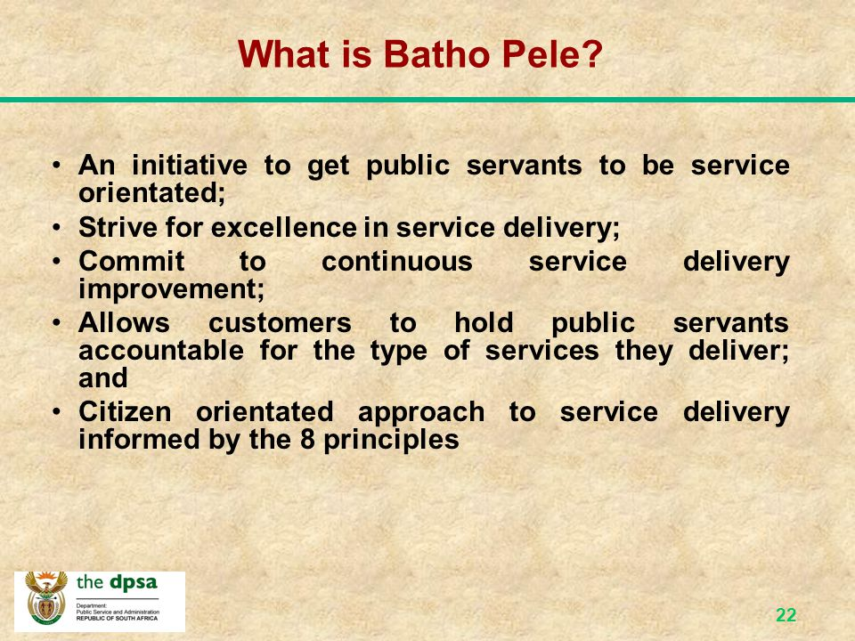 What is Batho Pele An initiative to get public servants to be service orientated; Strive for excellence in service delivery;