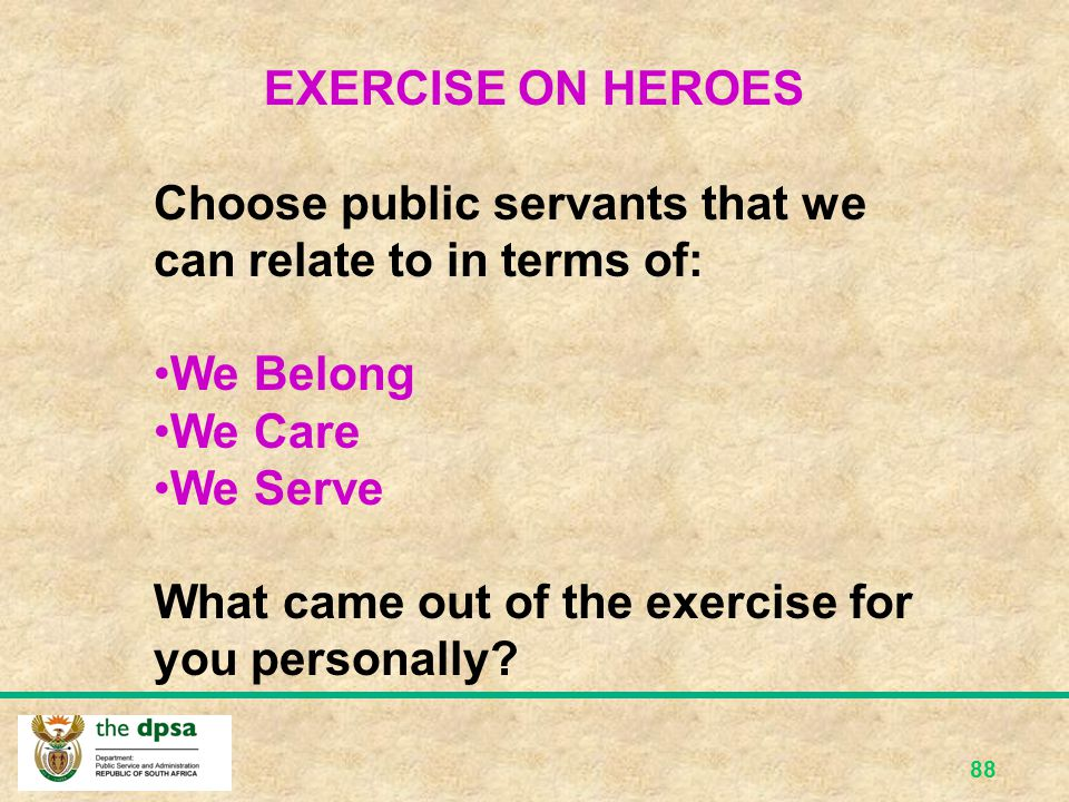 EXERCISE ON HEROES Choose public servants that we can relate to in terms of: We Belong. We Care. We Serve.