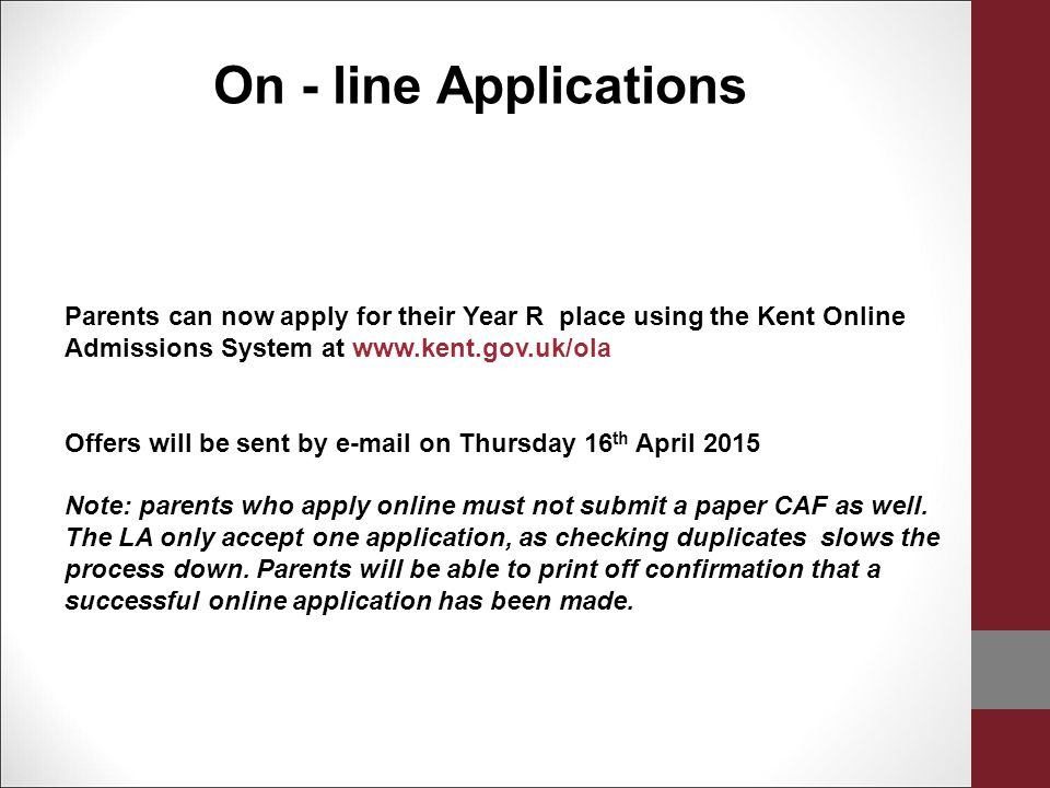 On - line Applications Parents can now apply for their Year R place using the Kent Online Admissions System at www.kent.gov.uk/ola.