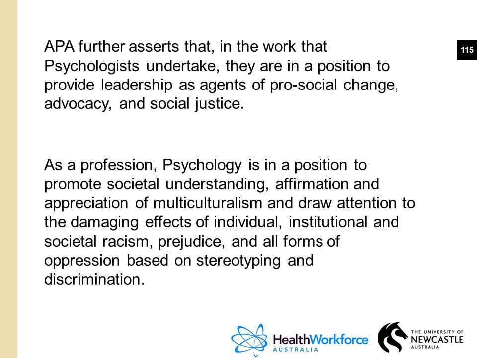APA further asserts that, in the work that Psychologists undertake, they are in a position to provide leadership as agents of pro-social change, advocacy, and social justice.