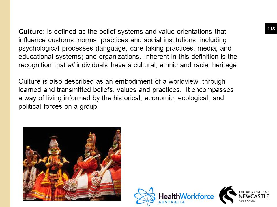Culture: is defined as the belief systems and value orientations that influence customs, norms, practices and social institutions, including psychological processes (language, care taking practices, media, and educational systems) and organizations. Inherent in this definition is the recognition that all individuals have a cultural, ethnic and racial heritage.