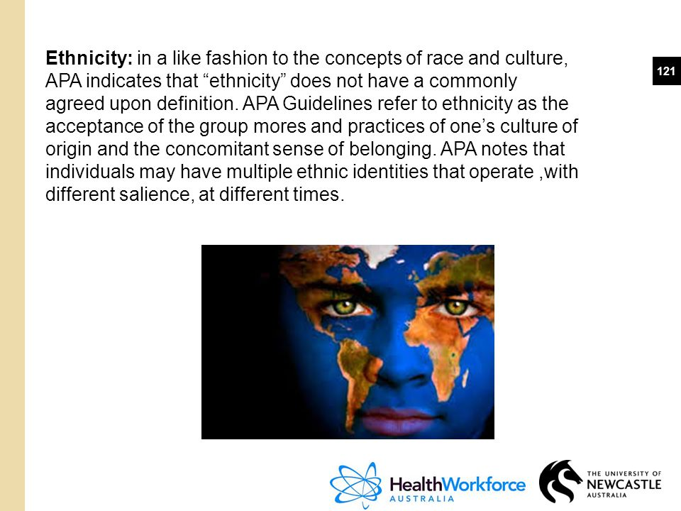 Ethnicity: in a like fashion to the concepts of race and culture, APA indicates that ethnicity does not have a commonly agreed upon definition. APA Guidelines refer to ethnicity as the acceptance of the group mores and practices of one's culture of origin and the concomitant sense of belonging. APA notes that individuals may have multiple ethnic identities that operate ,with different salience, at different times.