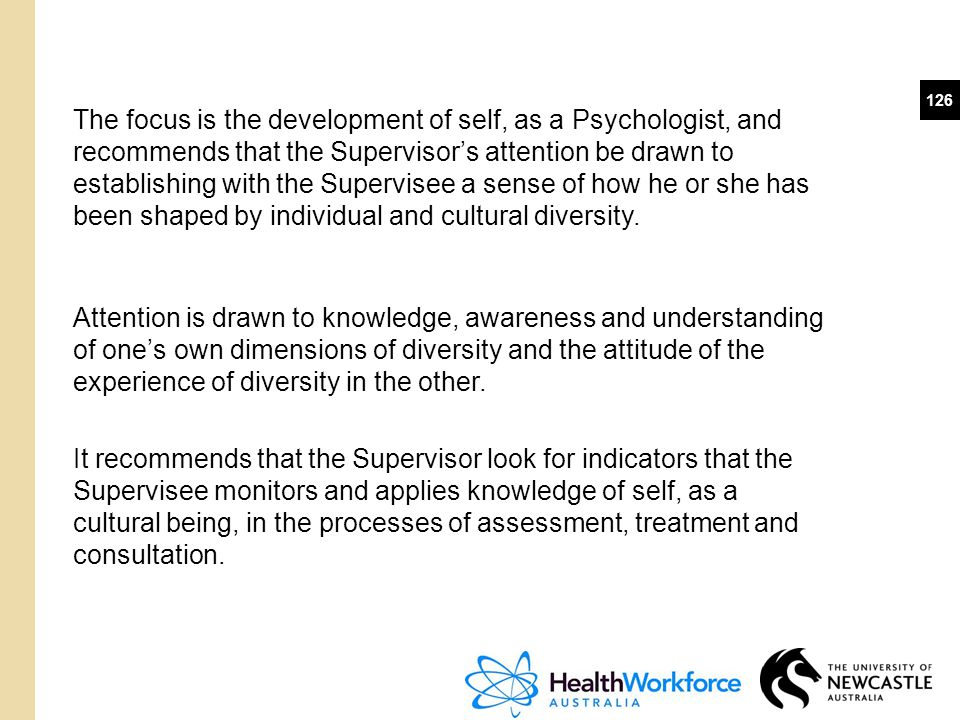The focus is the development of self, as a Psychologist, and recommends that the Supervisor's attention be drawn to establishing with the Supervisee a sense of how he or she has been shaped by individual and cultural diversity.