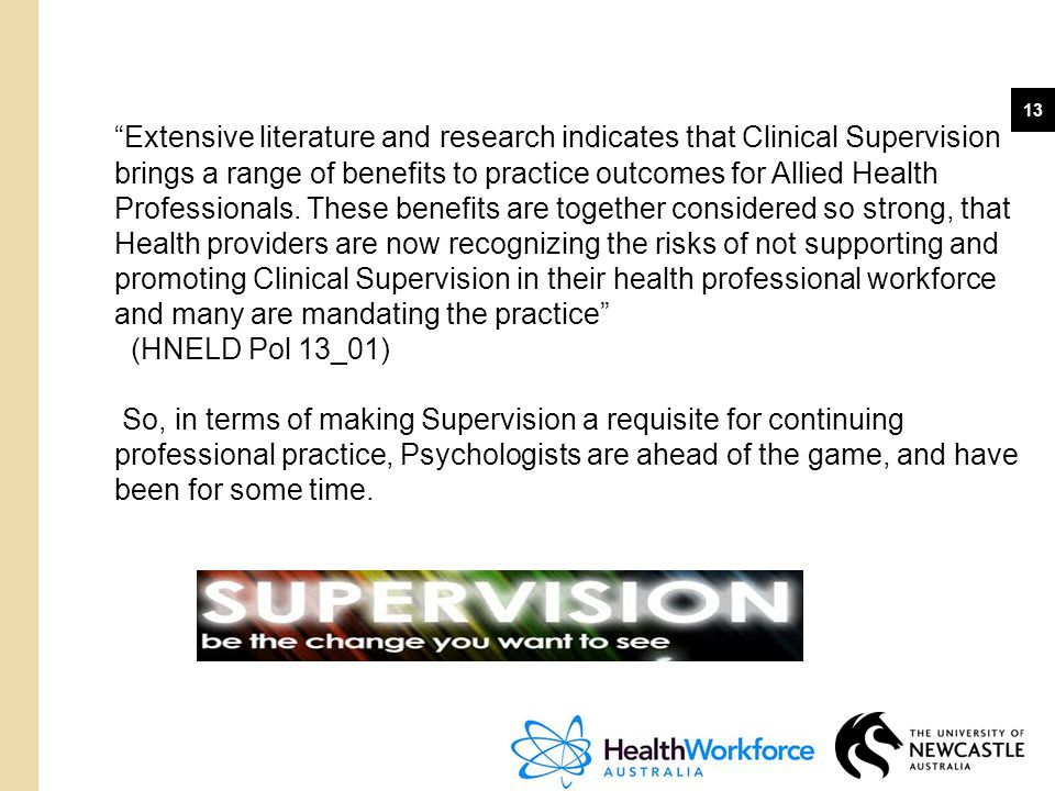 Extensive literature and research indicates that Clinical Supervision brings a range of benefits to practice outcomes for Allied Health Professionals. These benefits are together considered so strong, that Health providers are now recognizing the risks of not supporting and promoting Clinical Supervision in their health professional workforce and many are mandating the practice