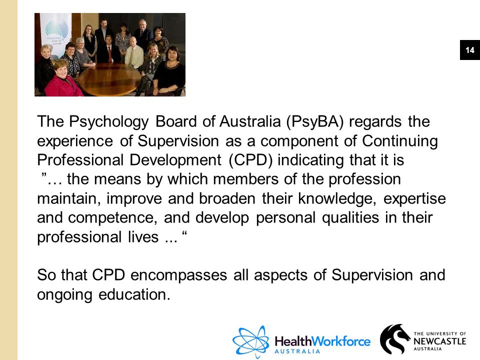 The Psychology Board of Australia (PsyBA) regards the experience of Supervision as a component of Continuing Professional Development (CPD) indicating that it is