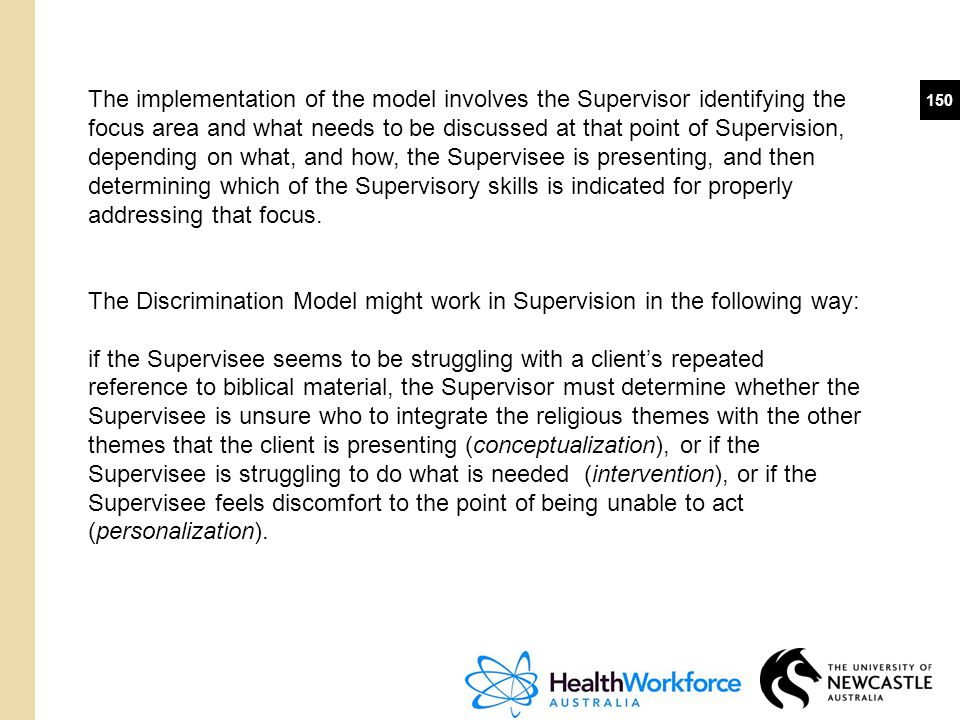 The implementation of the model involves the Supervisor identifying the focus area and what needs to be discussed at that point of Supervision, depending on what, and how, the Supervisee is presenting, and then determining which of the Supervisory skills is indicated for properly addressing that focus.
