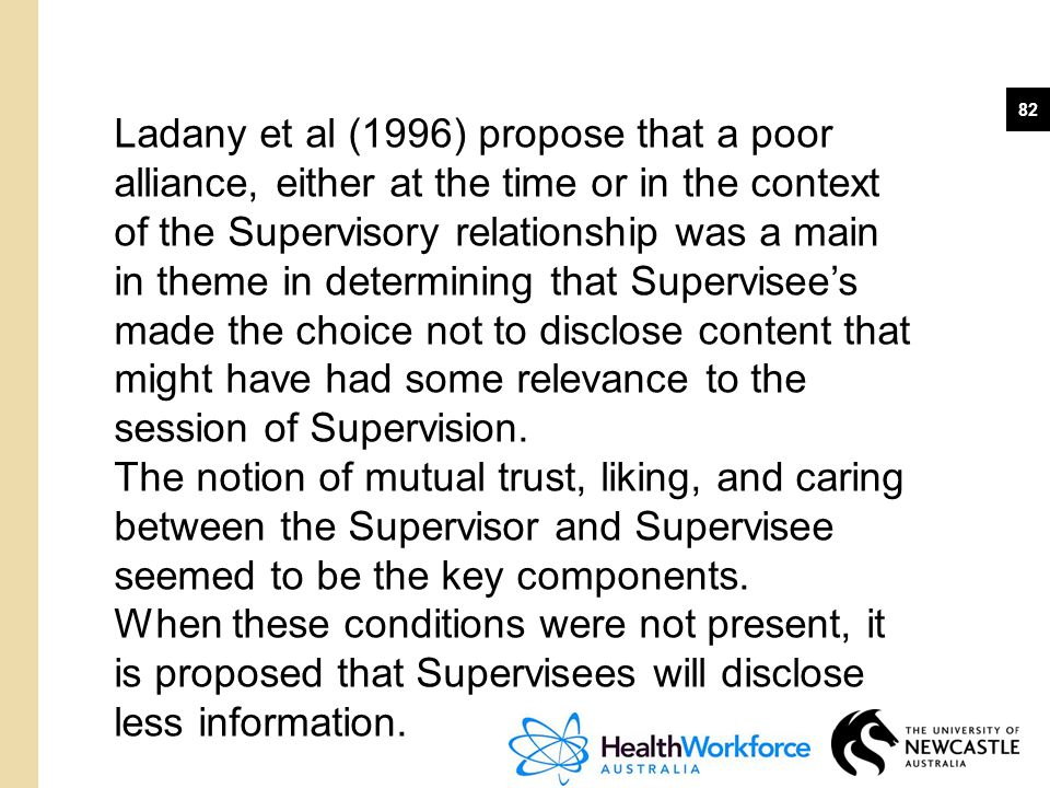 Ladany et al (1996) propose that a poor alliance, either at the time or in the context of the Supervisory relationship was a main in theme in determining that Supervisee's made the choice not to disclose content that might have had some relevance to the session of Supervision.