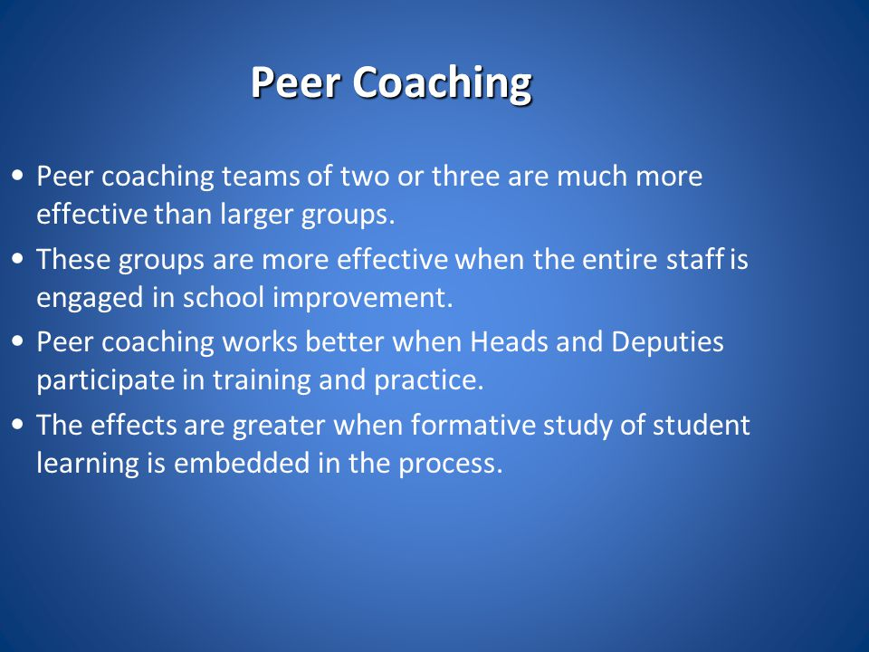 Peer Coaching Peer coaching teams of two or three are much more effective than larger groups.