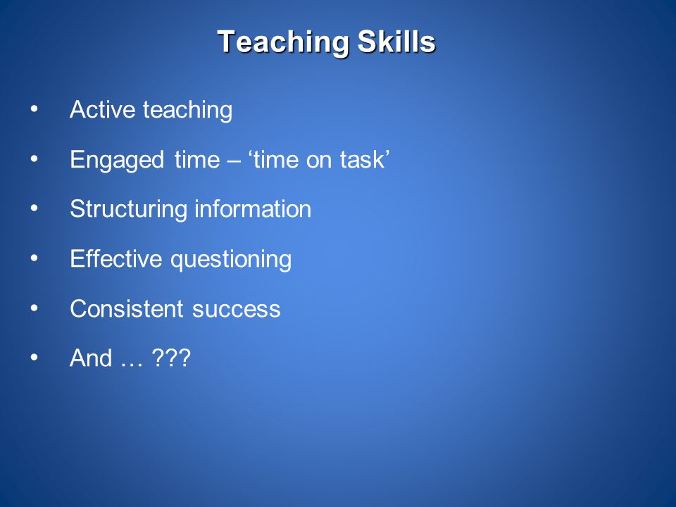 Teaching Skills Active teaching Engaged time – 'time on task'