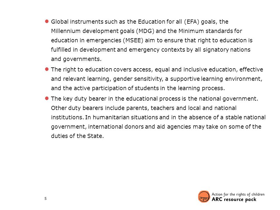 Global instruments such as the Education for all (EFA) goals, the Millennium development goals (MDG) and the Minimum standards for education in emergencies (MSEE) aim to ensure that right to education is fulfilled in development and emergency contexts by all signatory nations and governments.