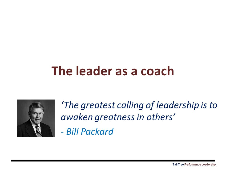 The leader as a coach 'The greatest calling of leadership is to awaken greatness in others' - Bill Packard.