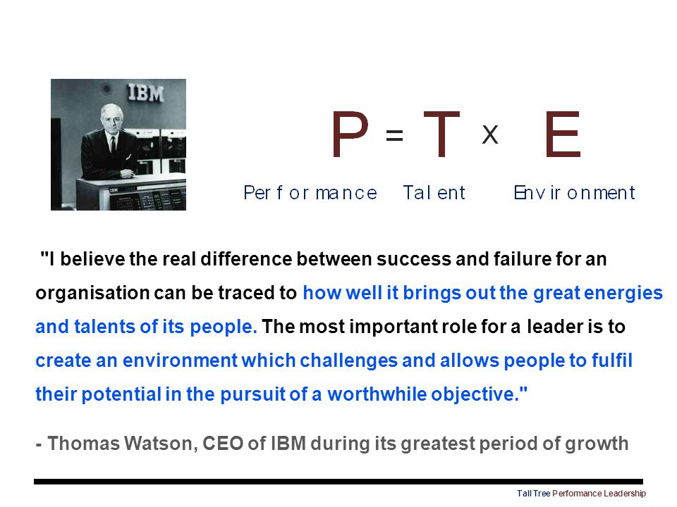 I believe the real difference between success and failure for an organisation can be traced to how well it brings out the great energies and talents of its people. The most important role for a leader is to create an environment which challenges and allows people to fulfil their potential in the pursuit of a worthwhile objective.