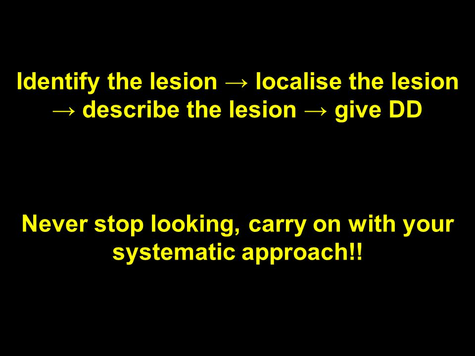 Identify the lesion → localise the lesion → describe the lesion → give DD Never stop looking, carry on with your systematic approach!!