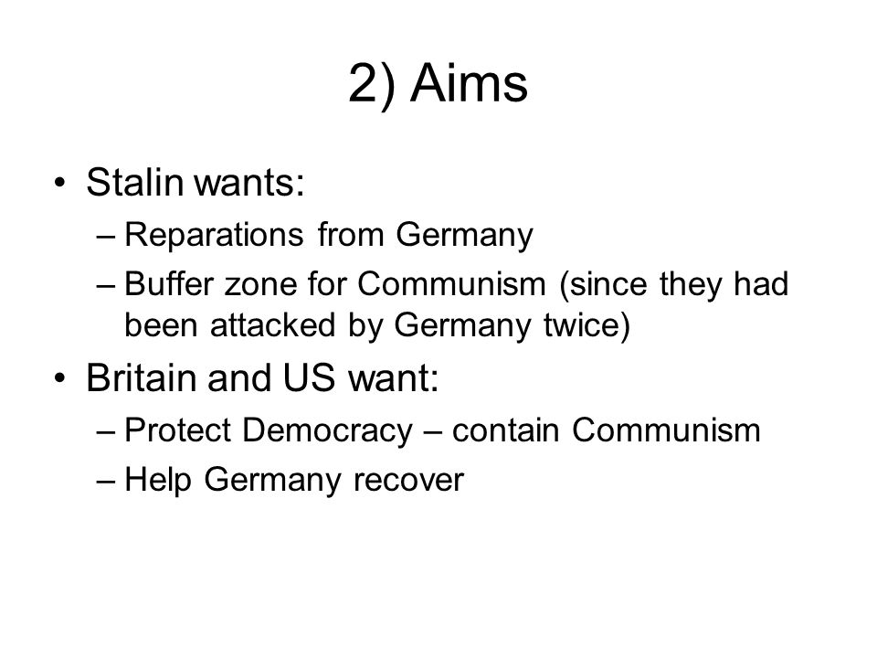 2) Aims Stalin wants: Britain and US want: Reparations from Germany