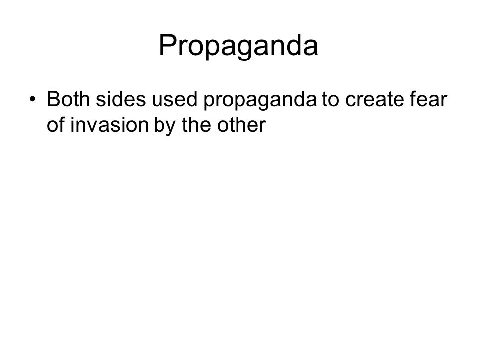 Propaganda Both sides used propaganda to create fear of invasion by the other