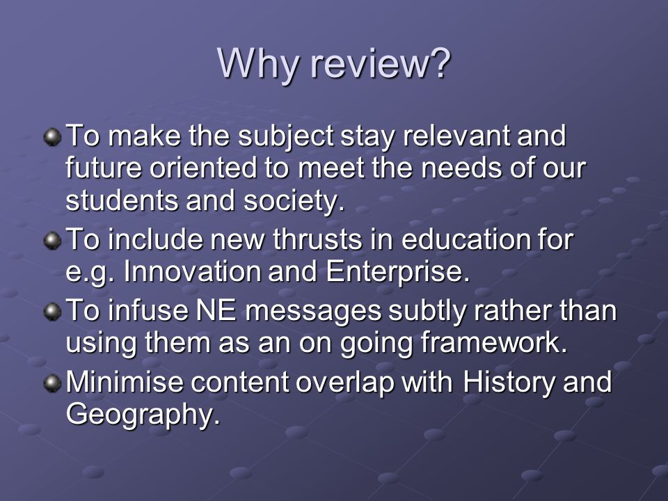 Why review To make the subject stay relevant and future oriented to meet the needs of our students and society.