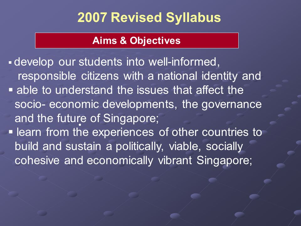 2007 Revised Syllabus Aims & Objectives. develop our students into well-informed, responsible citizens with a national identity and.