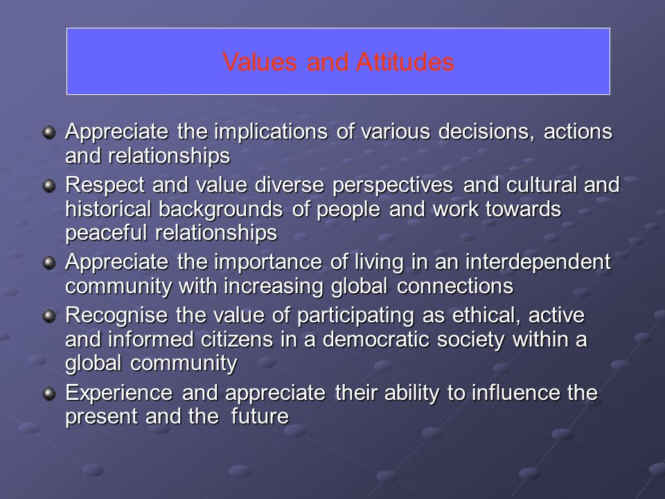 Values and Attitudes Appreciate the implications of various decisions, actions and relationships.