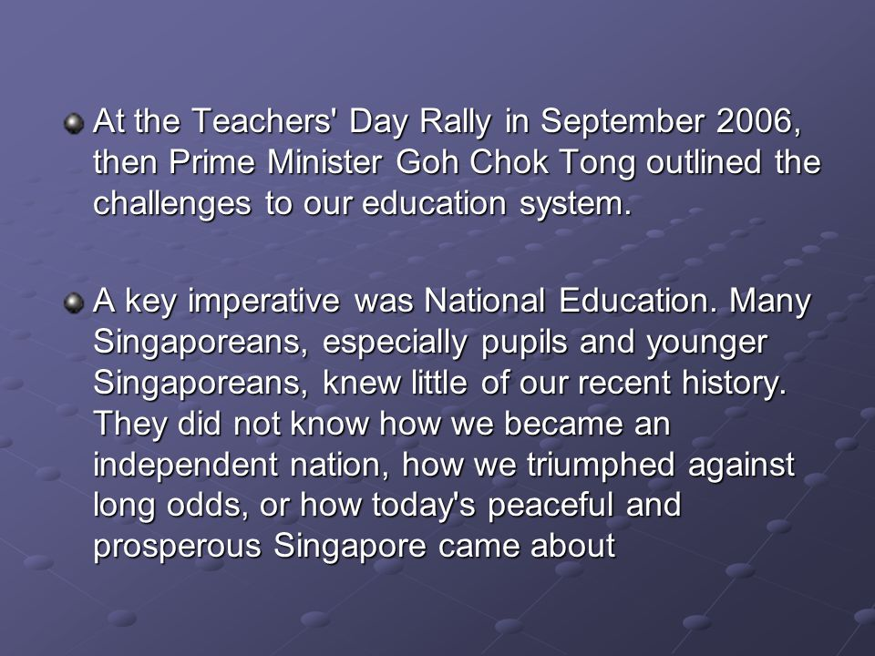 At the Teachers Day Rally in September 2006, then Prime Minister Goh Chok Tong outlined the challenges to our education system.