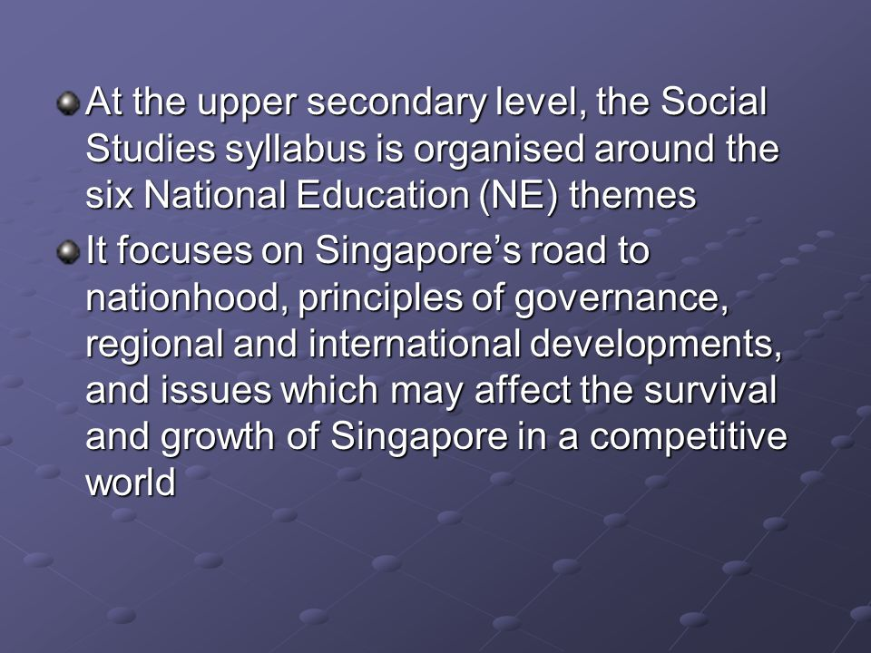 At the upper secondary level, the Social Studies syllabus is organised around the six National Education (NE) themes