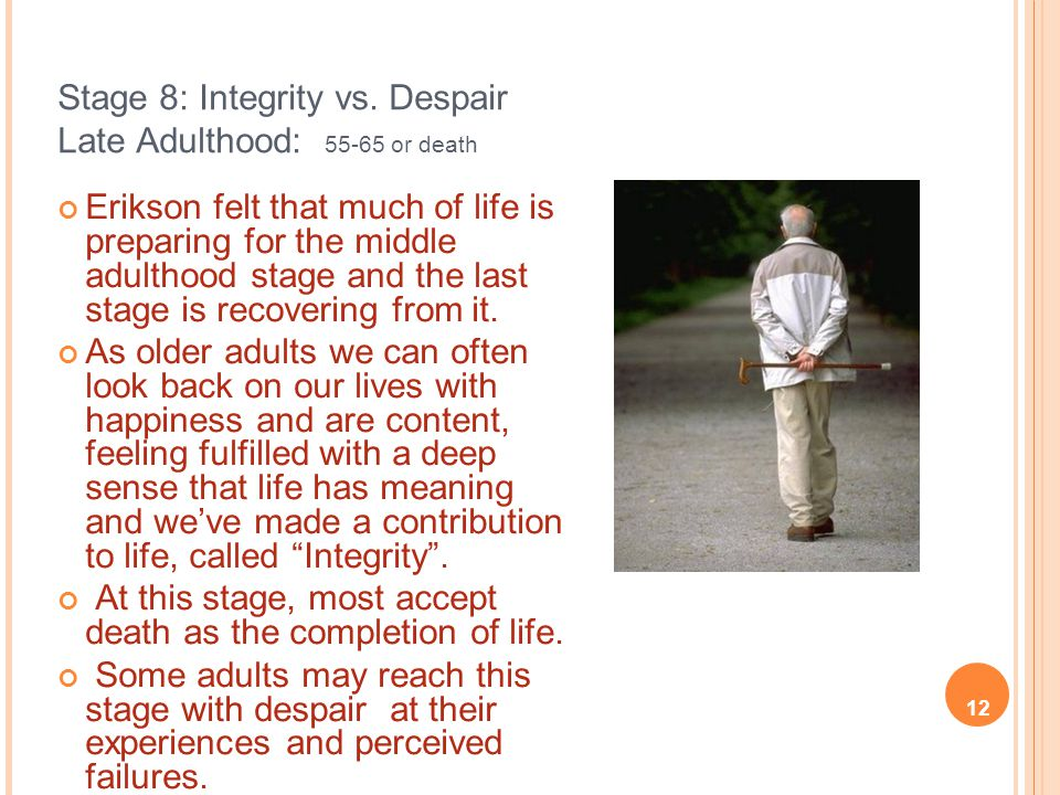 Stage 8: Integrity vs. Despair Late Adulthood: 55-65 or death