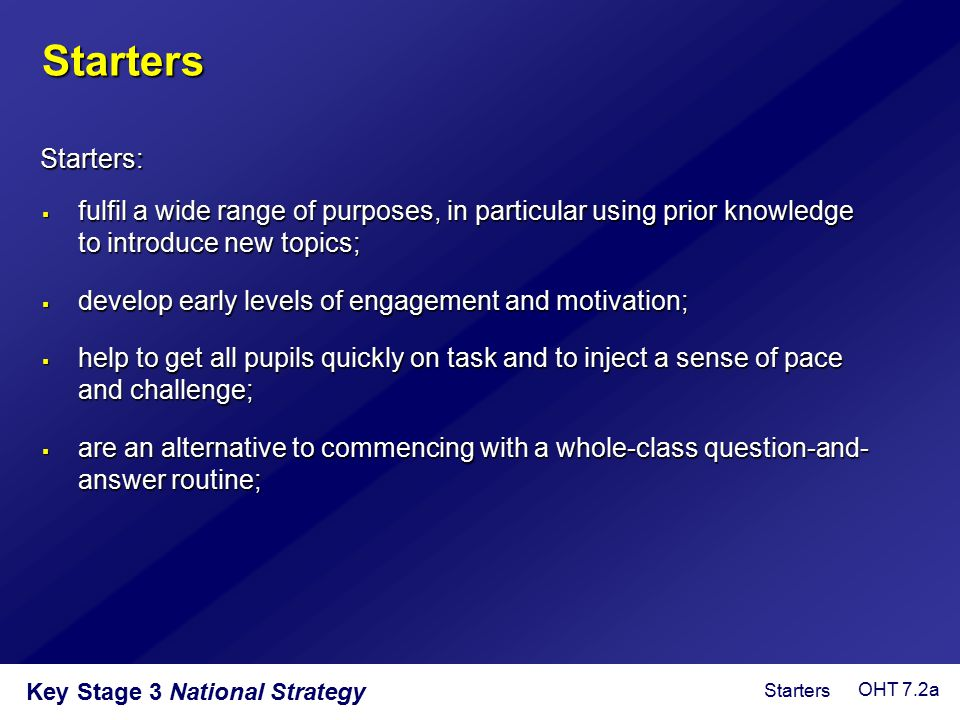 Starters Starters: fulfil a wide range of purposes, in particular using prior knowledge to introduce new topics;