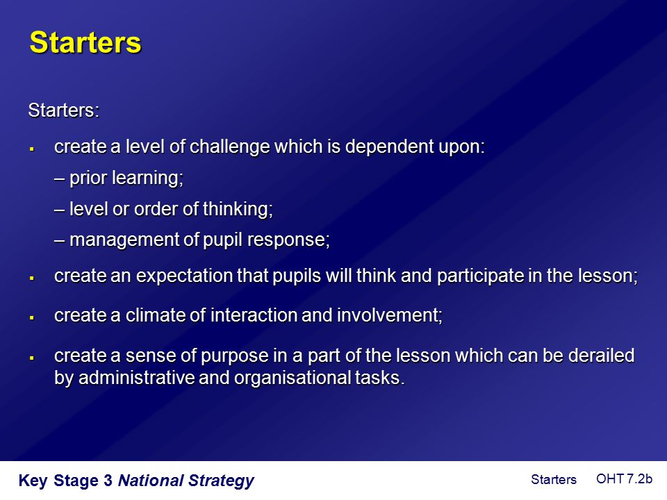 Starters Starters: create a level of challenge which is dependent upon: – prior learning; – level or order of thinking;