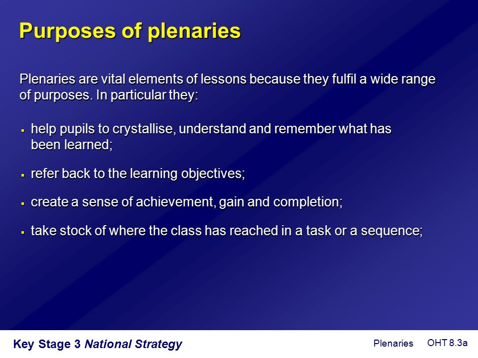 Purposes of plenaries Plenaries are vital elements of lessons because they fulfil a wide range of purposes. In particular they: