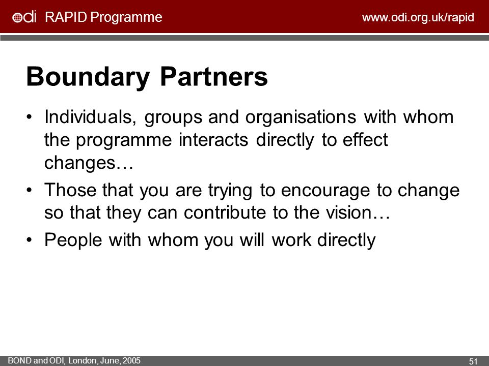 Boundary Partners Individuals, groups and organisations with whom the programme interacts directly to effect changes…