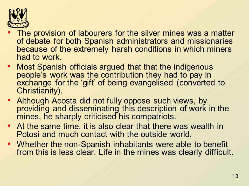 The provision of labourers for the silver mines was a matter of debate for both Spanish administrators and missionaries because of the extremely harsh conditions in which miners had to work.