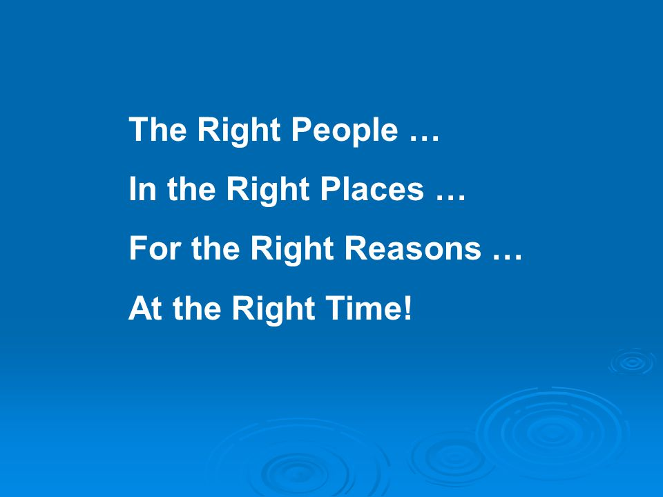 The Right People … In the Right Places … For the Right Reasons … At the Right Time!