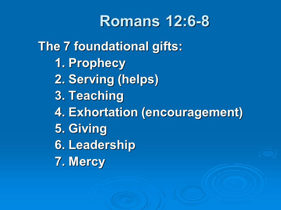 Romans 12:6-8 The 7 foundational gifts: 1. Prophecy 2. Serving (helps)