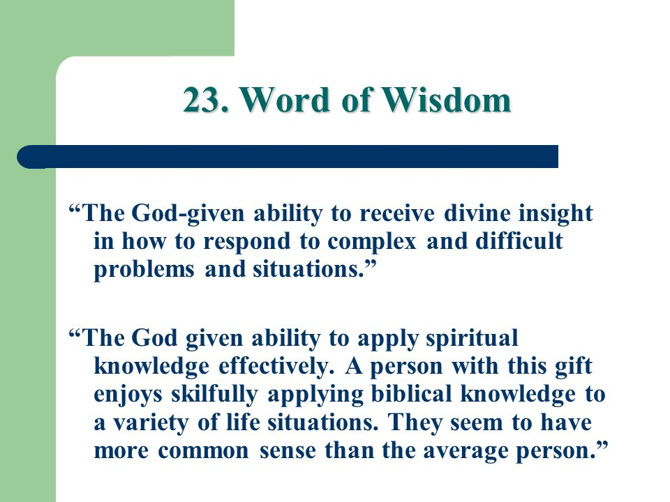 23. Word of Wisdom The God-given ability to receive divine insight in how to respond to complex and difficult problems and situations.