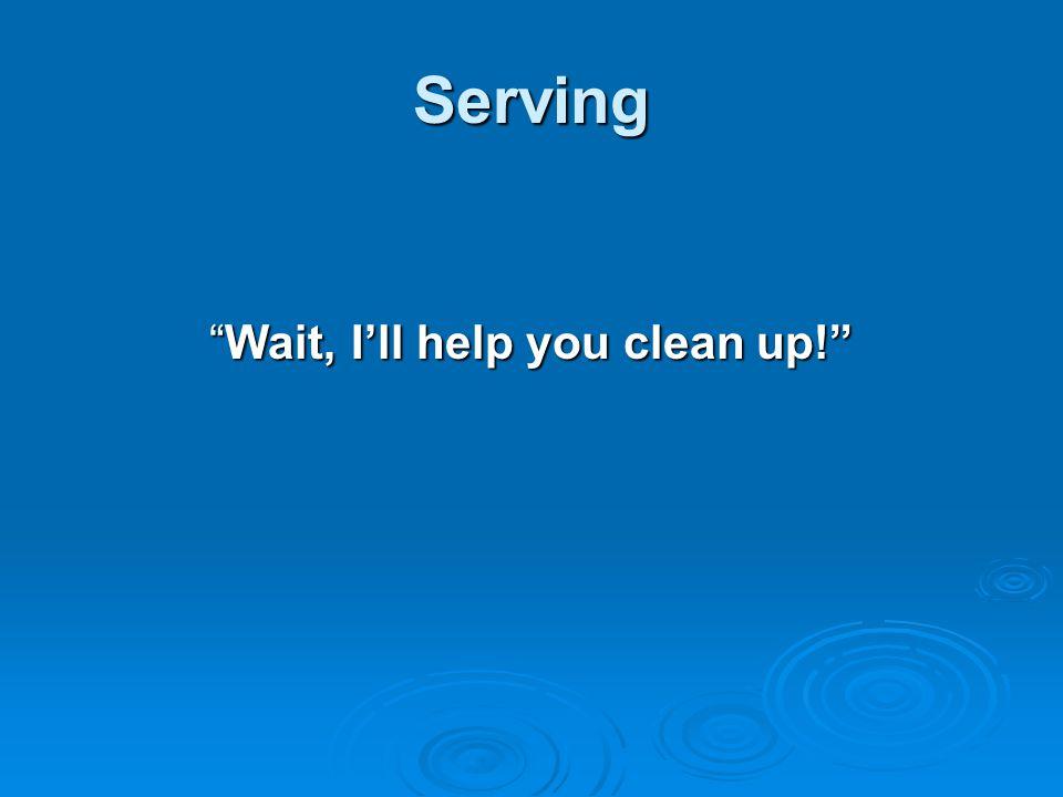 Wait, I'll help you clean up!