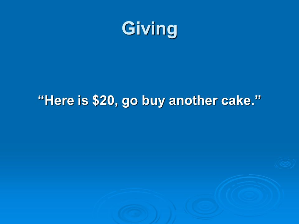 Here is $20, go buy another cake.