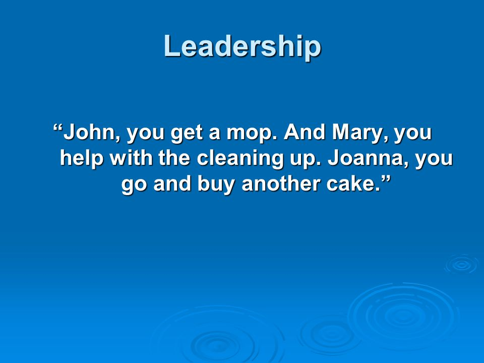 Leadership John, you get a mop. And Mary, you help with the cleaning up.
