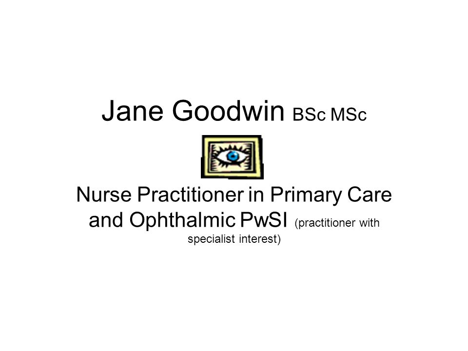 Jane Goodwin BSc MSc Nurse Practitioner in Primary Care and Ophthalmic PwSI (practitioner with specialist interest)