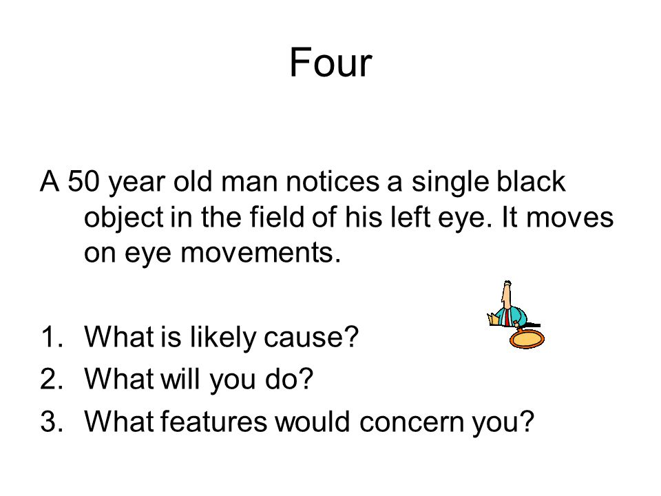 Four A 50 year old man notices a single black object in the field of his left eye. It moves on eye movements.