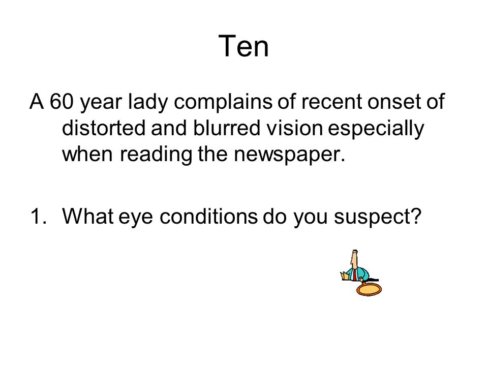 Ten A 60 year lady complains of recent onset of distorted and blurred vision especially when reading the newspaper.