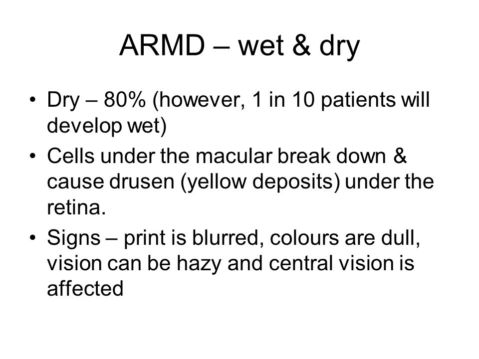 ARMD – wet & dry Dry – 80% (however, 1 in 10 patients will develop wet)