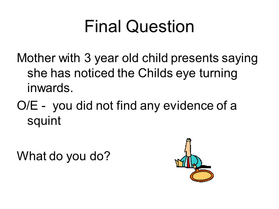 Final Question Mother with 3 year old child presents saying she has noticed the Childs eye turning inwards.